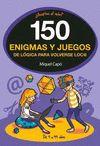 150 ENIGMAS Y JUEGOS DE LOGICA PARA VOLVERSE LOCOS