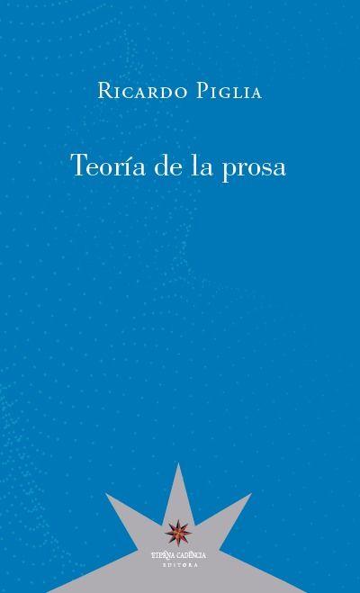 TEORÍA DE LA PROSA / RICARDO PIGLIA ; EDICIÓN AL CUIDADO DE LUISA FERNÁNDEZ.
